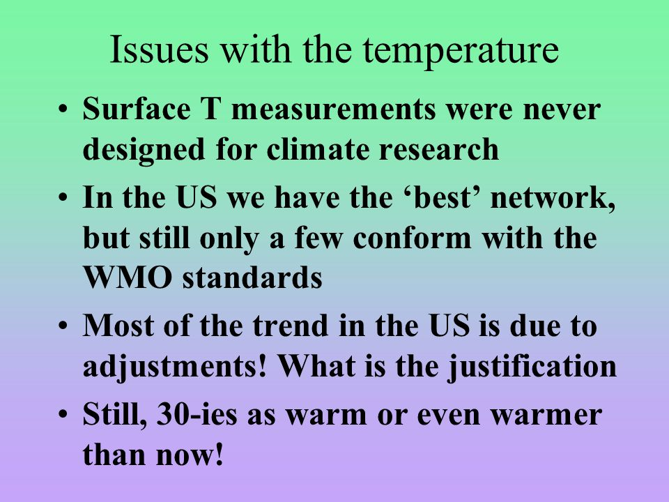 Issues with the temperature Surface T measurements were never designed for climate research In the US we have the 'best' network, but still only a few conform with the WMO standards Most of the trend in the US is due to adjustments.