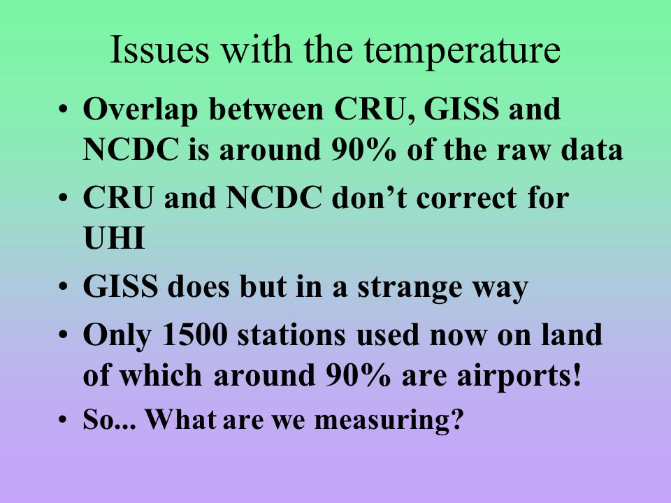 Issues with the temperature Overlap between CRU, GISS and NCDC is around 90% of the raw data CRU and NCDC don't correct for UHI GISS does but in a strange way Only 1500 stations used now on land of which around 90% are airports.