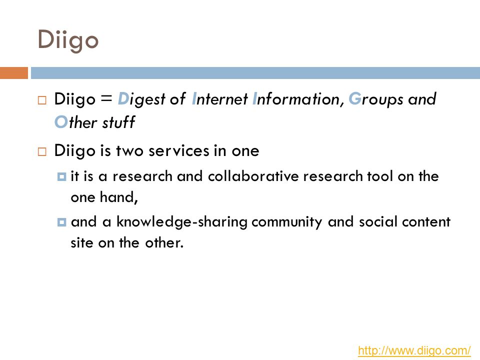 Diigo  Diigo = Digest of Internet Information, Groups and Other stuff  Diigo is two services in one  it is a research and collaborative research tool on the one hand,  and a knowledge-sharing community and social content site on the other.