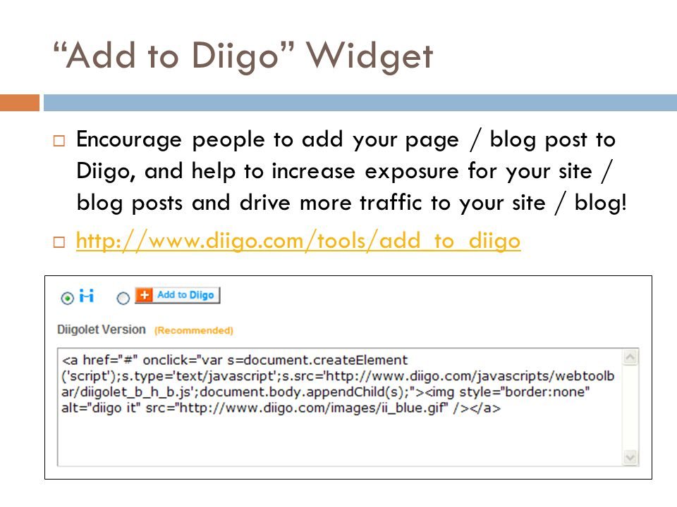 Add to Diigo Widget  Encourage people to add your page / blog post to Diigo, and help to increase exposure for your site / blog posts and drive more traffic to your site / blog.
