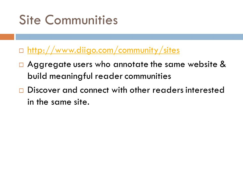 Site Communities  http://www.diigo.com/community/sites http://www.diigo.com/community/sites  Aggregate users who annotate the same website & build meaningful reader communities  Discover and connect with other readers interested in the same site.