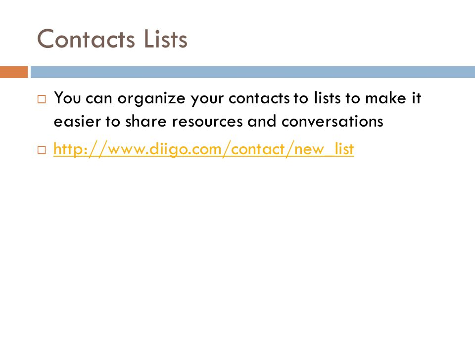 Contacts Lists  You can organize your contacts to lists to make it easier to share resources and conversations  http://www.diigo.com/contact/new_list http://www.diigo.com/contact/new_list