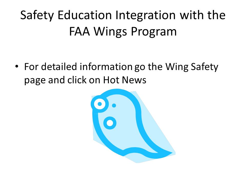 Safety Education Integration with the FAA Wings Program For detailed information go the Wing Safety page and click on Hot News