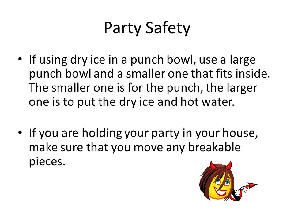 Party Safety If using dry ice in a punch bowl, use a large punch bowl and a smaller one that fits inside.