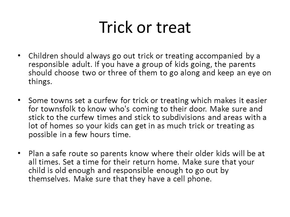 Trick or treat Let your children know not to cut through back alleys and fields if they are out alone.
