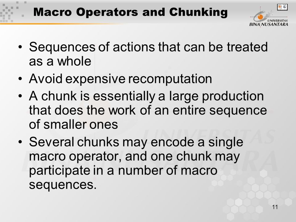 11 Macro Operators and Chunking Sequences of actions that can be treated as a whole Avoid expensive recomputation A chunk is essentially a large production that does the work of an entire sequence of smaller ones Several chunks may encode a single macro operator, and one chunk may participate in a number of macro sequences.