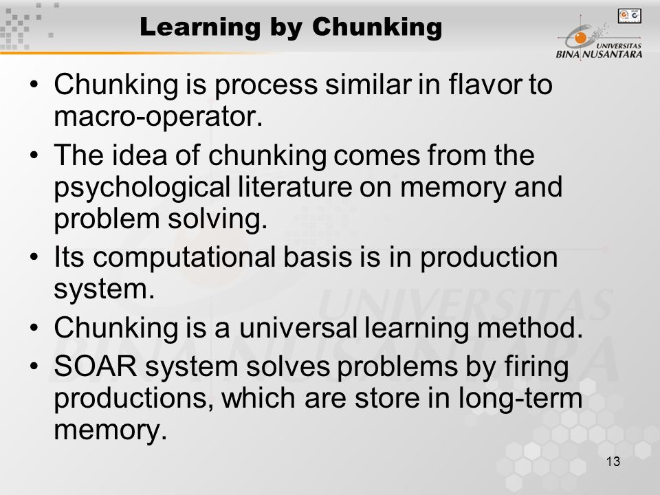 13 Learning by Chunking Chunking is process similar in flavor to macro-operator. The idea of chunking comes from the psychological literature on memor