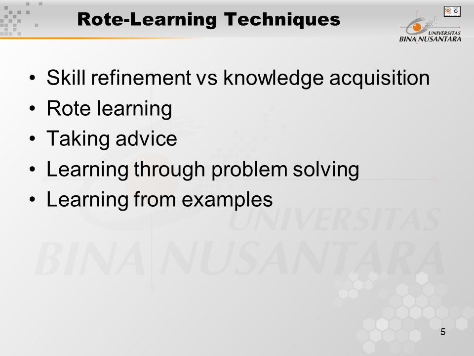 5 Rote-Learning Techniques Skill refinement vs knowledge acquisition Rote learning Taking advice Learning through problem solving Learning from exampl