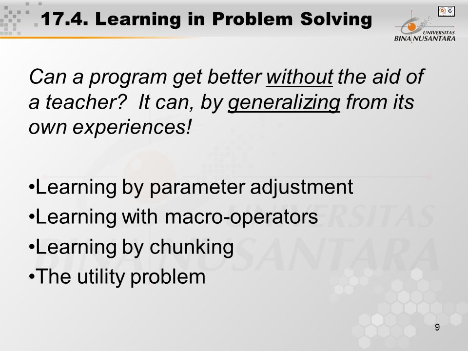 9 17.4.Learning in Problem Solving Can a program get better without the aid of a teacher.