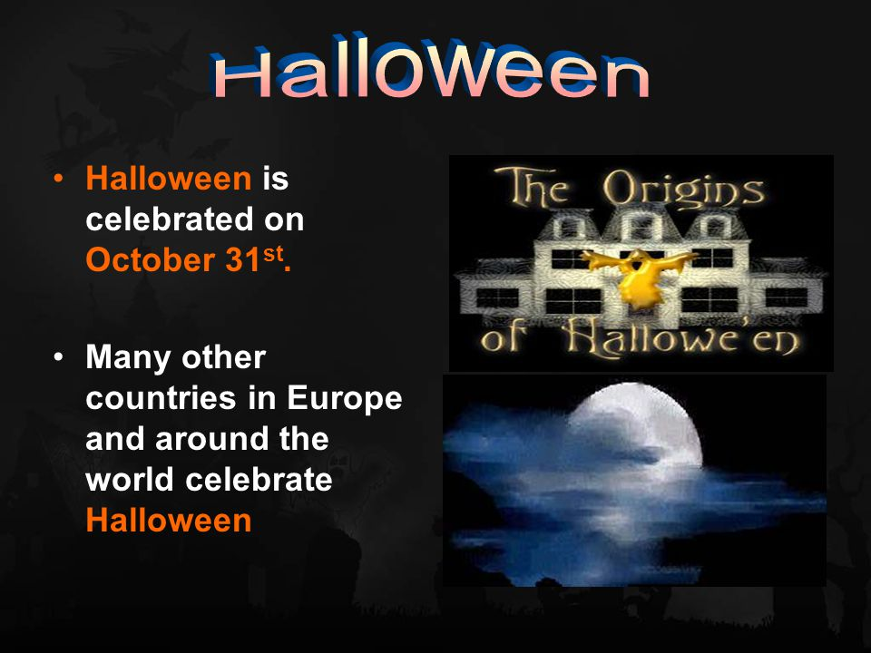 Halloween is celebrated on October 31 st.