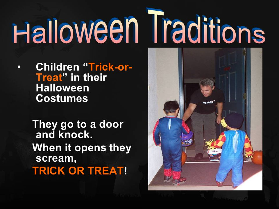 Children Trick-or- Treat in their Halloween Costumes They go to a door and knock.