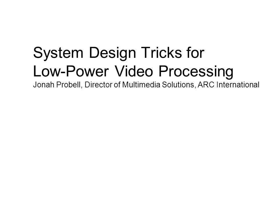 System Design Tricks for Low-Power Video Processing Jonah Probell, Director of Multimedia Solutions, ARC International