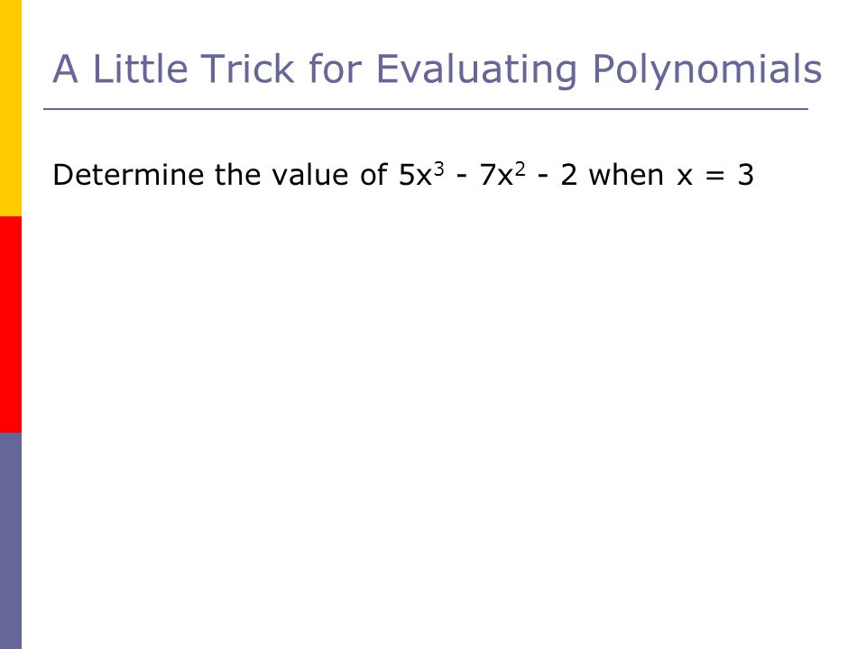 A Little Trick for Evaluating Polynomials Determine the value of 5x 3 - 7x 2 - 2 when x = 3