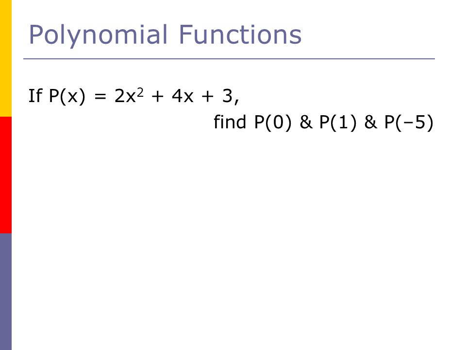 Polynomial Functions If P(x) = 2x 2 + 4x + 3, find P(0) & P(1) & P(–5)