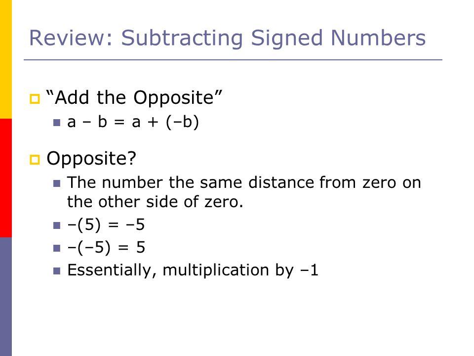 Review: Subtracting Signed Numbers  Add the Opposite a – b = a + (–b)  Opposite.