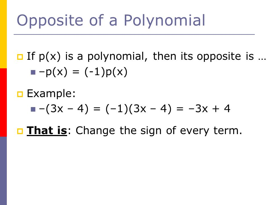 Opposite of a Polynomial  If p(x) is a polynomial, then its opposite is … –p(x) = (-1)p(x)  Example: –(3x – 4) = (–1)(3x – 4) = –3x + 4  That is: Change the sign of every term.