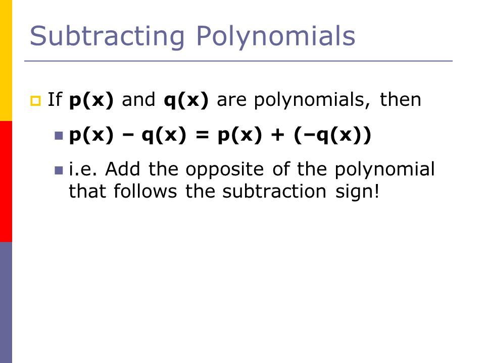 Subtracting Polynomials  If p(x) and q(x) are polynomials, then p(x) – q(x) = p(x) + (–q(x)) i.e.