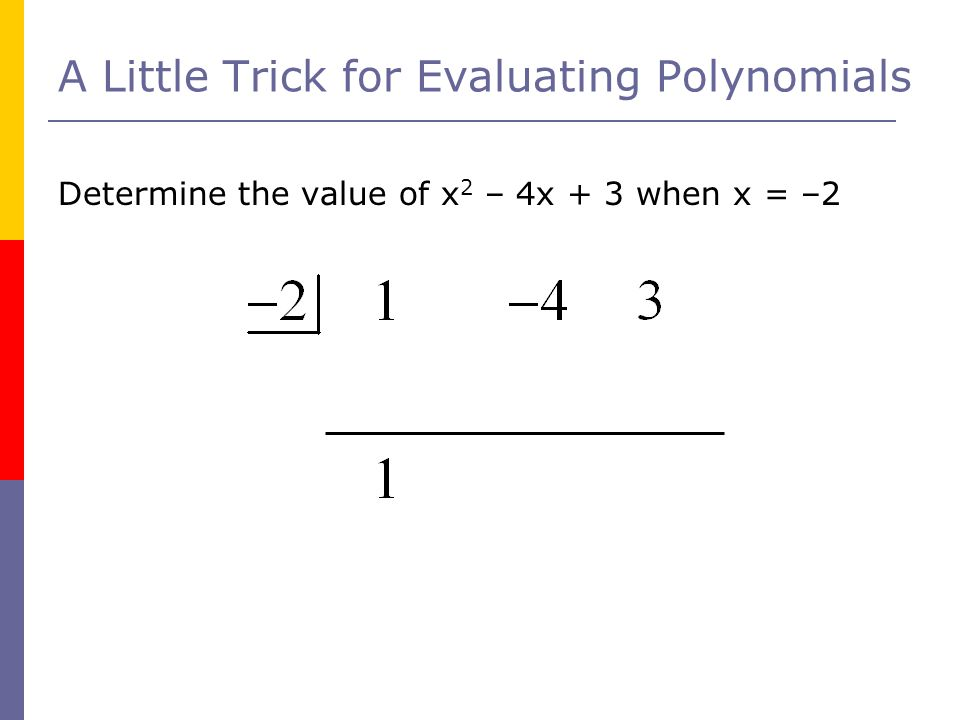A Little Trick for Evaluating Polynomials Determine the value of x 2 – 4x + 3 when x = –2