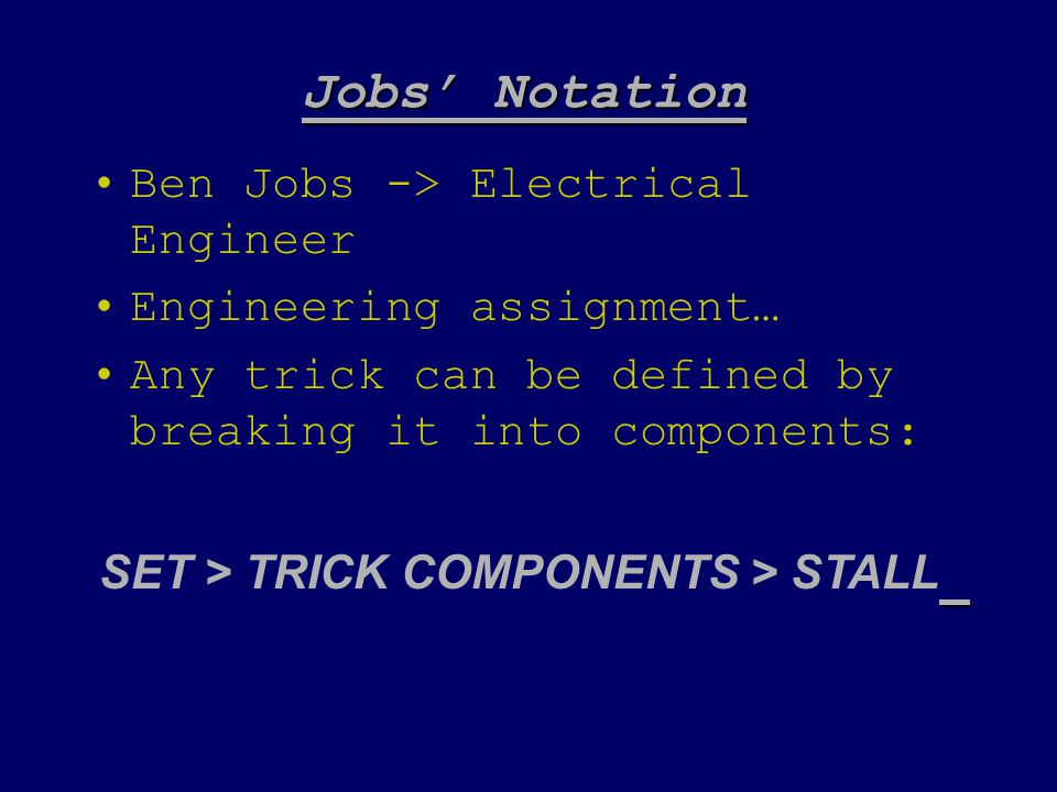 Jobs' Notation Ben Jobs -> Electrical Engineer Engineering assignment… Any trick can be defined by breaking it into components: SET > TRICK COMPONENTS > STALL