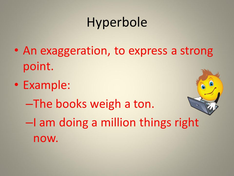 Hyperbole An exaggeration, to express a strong point.