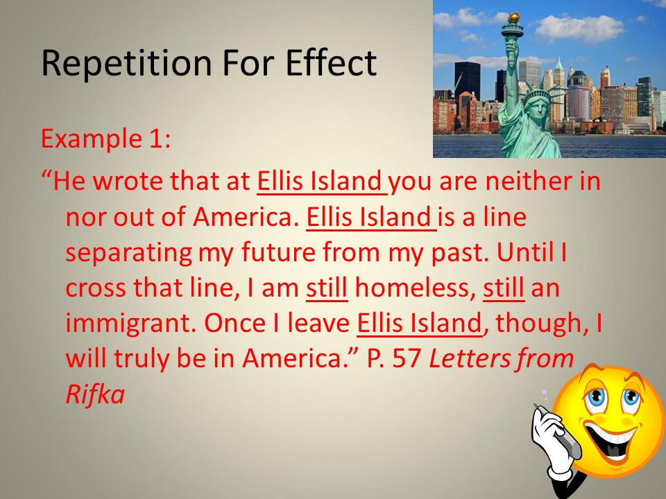 Repetition For Effect Example 1: He wrote that at Ellis Island you are neither in nor out of America.