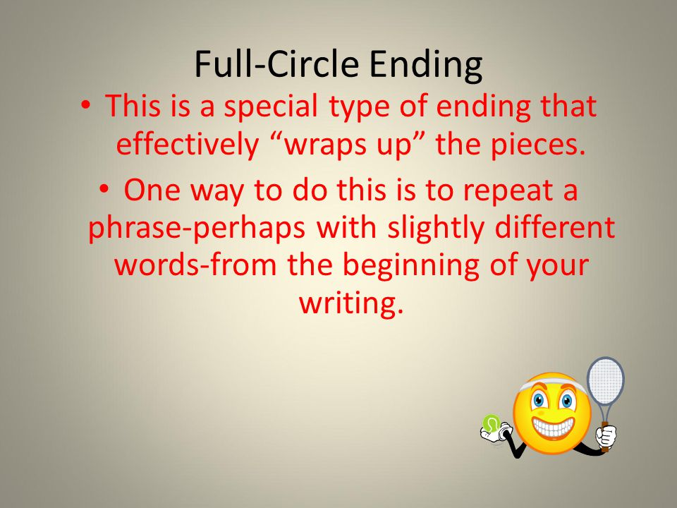 Full-Circle Ending This is a special type of ending that effectively wraps up the pieces.