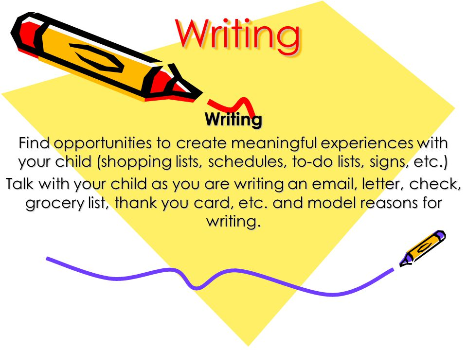 WritingWritingWriting Find opportunities to create meaningful experiences with your child (shopping lists, schedules, to-do lists, signs, etc.) Talk with your child as you are writing an email, letter, check, grocery list, thank you card, etc.