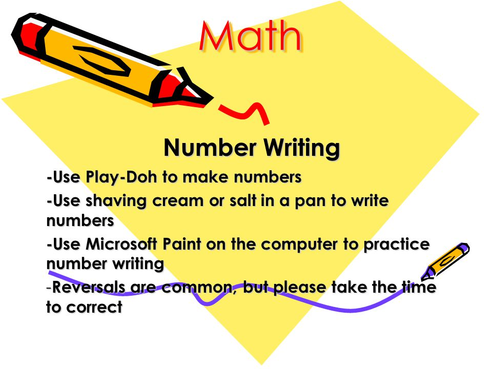MathMath Number Writing Number Writing -Use Play-Doh to make numbers -Use shaving cream or salt in a pan to write numbers -Use Microsoft Paint on the computer to practice number writing - Reversals are common, but please take the time to correct