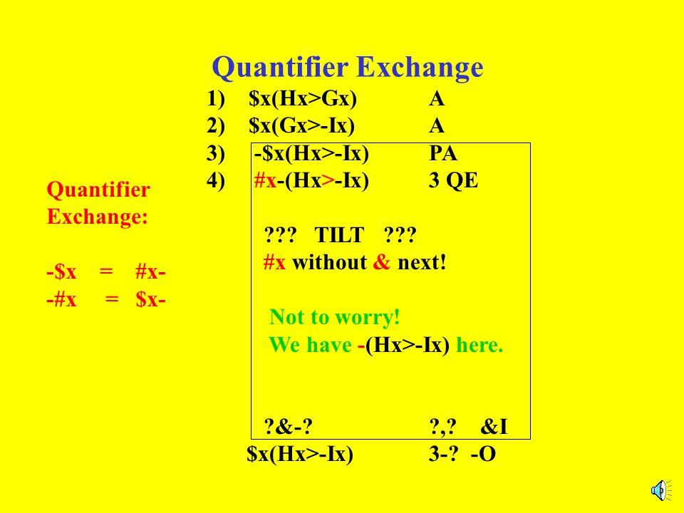 Quantifier Exchange 1) $x(Hx>Gx)A 2) $x(Gx>-Ix)A 3) -$x(Hx>-Ix)PA 4) #x-(Hx>-Ix)3 QE ??? TILT ??? #x without & next! ?&-??,? &I $x(Hx>-Ix)3-? -O Quant
