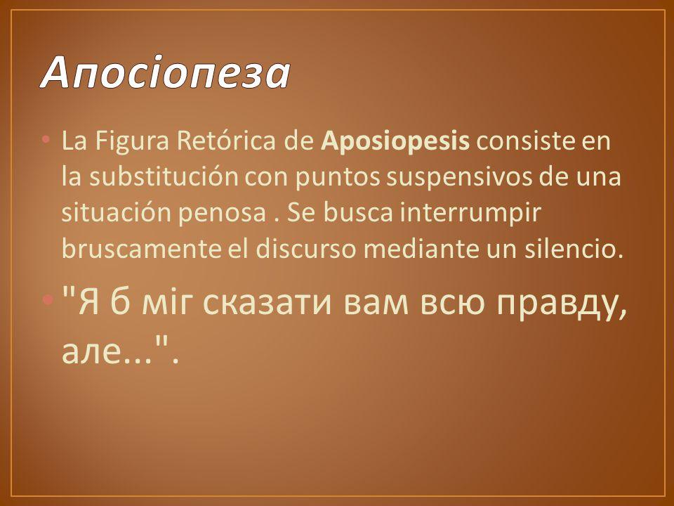La Figura Retórica de Aposiopesis consiste en la substitución con puntos suspensivos de una situación penosa.