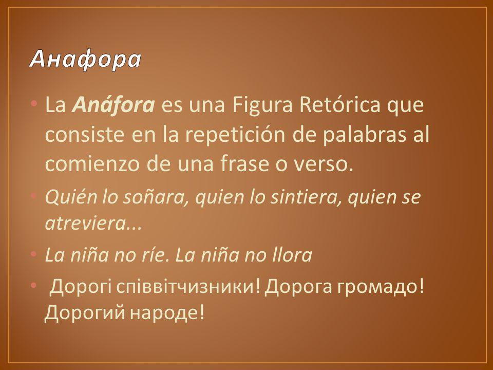 La Anáfora es una Figura Retórica que consiste en la repetición de palabras al comienzo de una frase o verso.