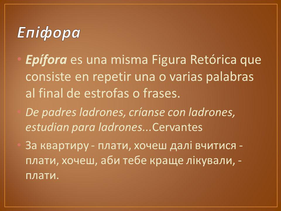 Epífora es una misma Figura Retórica que consiste en repetir una o varias palabras al final de estrofas o frases.
