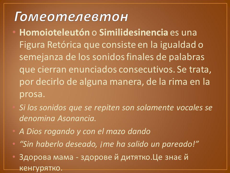 Homoioteleutón o Similidesinencia es una Figura Retórica que consiste en la igualdad o semejanza de los sonidos finales de palabras que cierran enunciados consecutivos.
