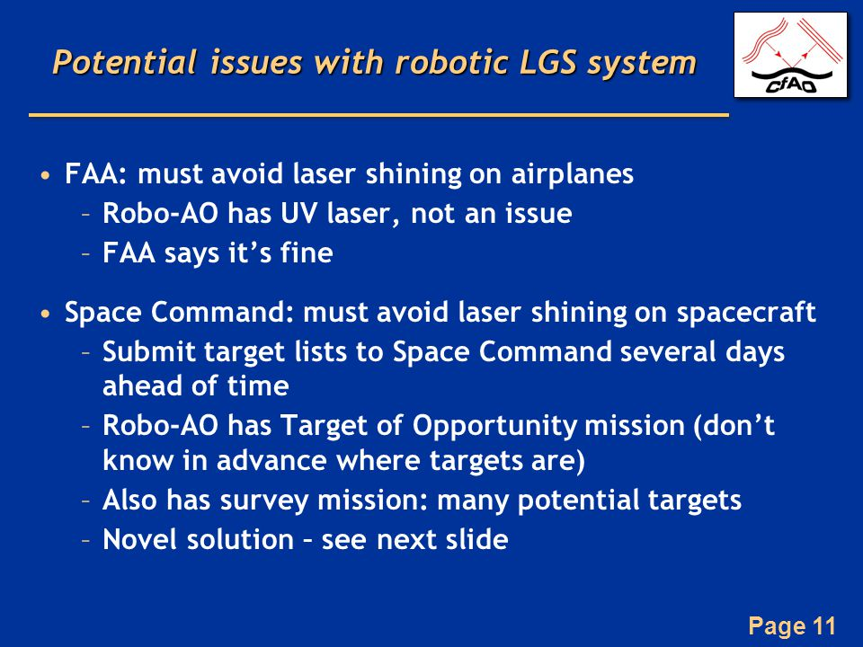 Page 11 Potential issues with robotic LGS system FAA: must avoid laser shining on airplanes –Robo-AO has UV laser, not an issue –FAA says it's fine Space Command: must avoid laser shining on spacecraft –Submit target lists to Space Command several days ahead of time –Robo-AO has Target of Opportunity mission (don't know in advance where targets are) –Also has survey mission: many potential targets –Novel solution – see next slide