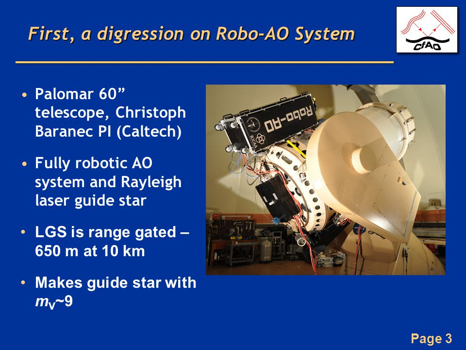 Page 3 First, a digression on Robo-AO System Palomar 60 telescope, Christoph Baranec PI (Caltech) Fully robotic AO system and Rayleigh laser guide star LGS is range gated – 650 m at 10 km Makes guide star with m V ~9