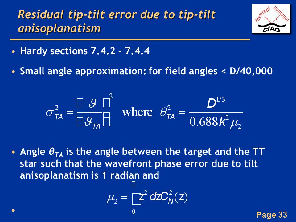 Page 33 Residual tip-tilt error due to tip-tilt anisoplanatism Hardy sections 7.4.2 – 7.4.4 Small angle approximation: for field angles < D/40,000 Angle θ TA is the angle between the target and the TT star such that the wavefront phase error due to tilt anisoplanatism is 1 radian and