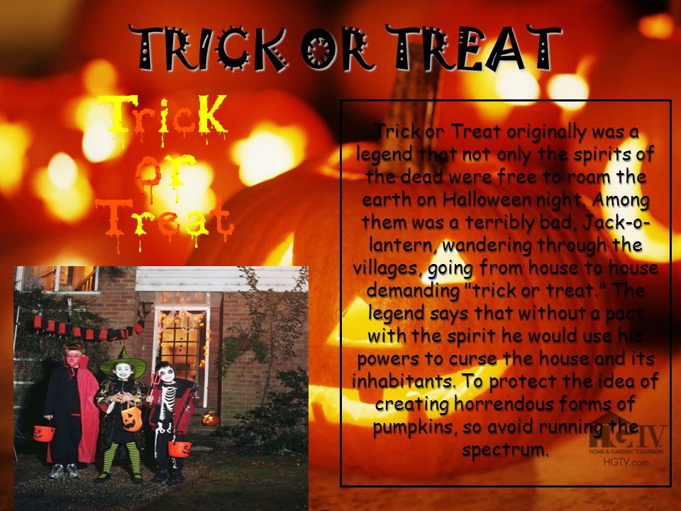 Trick or Treat originally was a legend that not only the spirits of the dead were free to roam the earth on Halloween night. Among them was a terribly