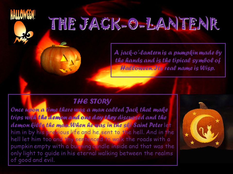 THE JACK-O-LANTENR A jack-o'-lantern is a pumpkin made by the hands and is the tipical symbol of Halloween. Its real name is Wisp. THE STORY Once upon
