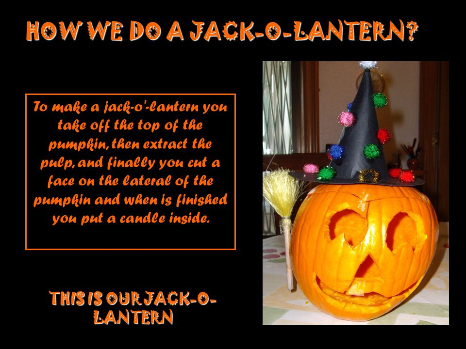 To make a jack-o'-lantern you take off the top of the pumpkin, then extract the pulp, and finally you cut a face on the lateral of the pumpkin and whe