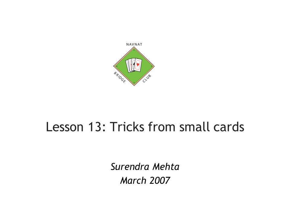 Lesson 13: Tricks from small cards Surendra Mehta March 2007