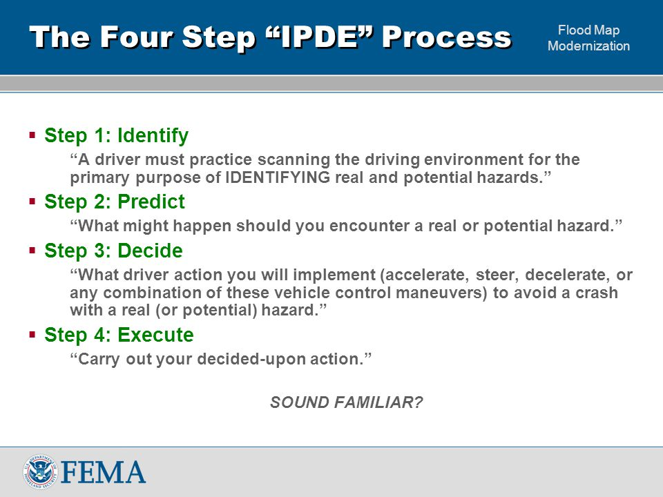 Flood Map Modernization The Four Step IPDE Process  Step 1: Identify A driver must practice scanning the driving environment for the primary purpose of IDENTIFYING real and potential hazards.  Step 2: Predict What might happen should you encounter a real or potential hazard.  Step 3: Decide What driver action you will implement (accelerate, steer, decelerate, or any combination of these vehicle control maneuvers) to avoid a crash with a real (or potential) hazard.  Step 4: Execute Carry out your decided-upon action. SOUND FAMILIAR