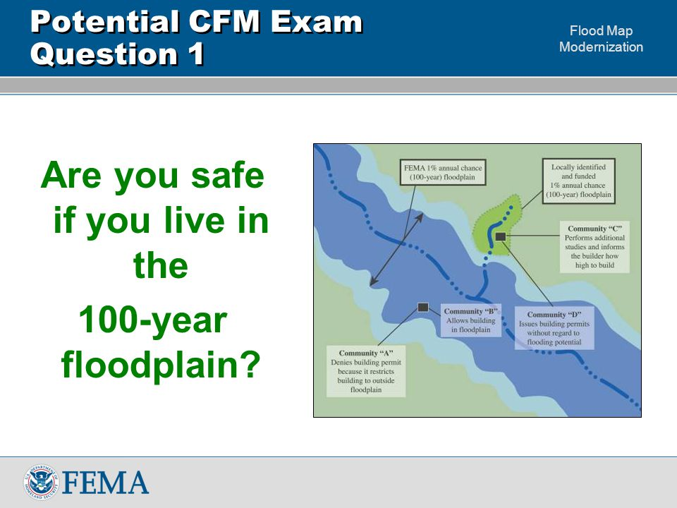 Flood Map Modernization Potential CFM Exam Question 1 Are you safe if you live in the 100-year floodplain?