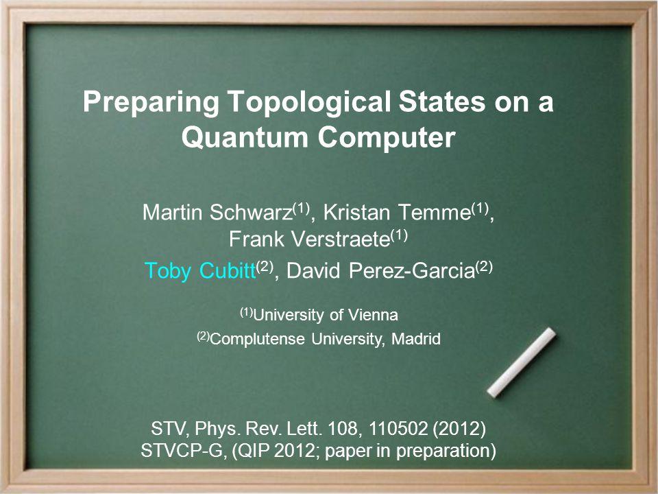 Preparing Topological States on a Quantum Computer Martin Schwarz (1), Kristan Temme (1), Frank Verstraete (1) Toby Cubitt (2), David Perez-Garcia (2) (1) University of Vienna (2) Complutense University, Madrid STV, Phys.