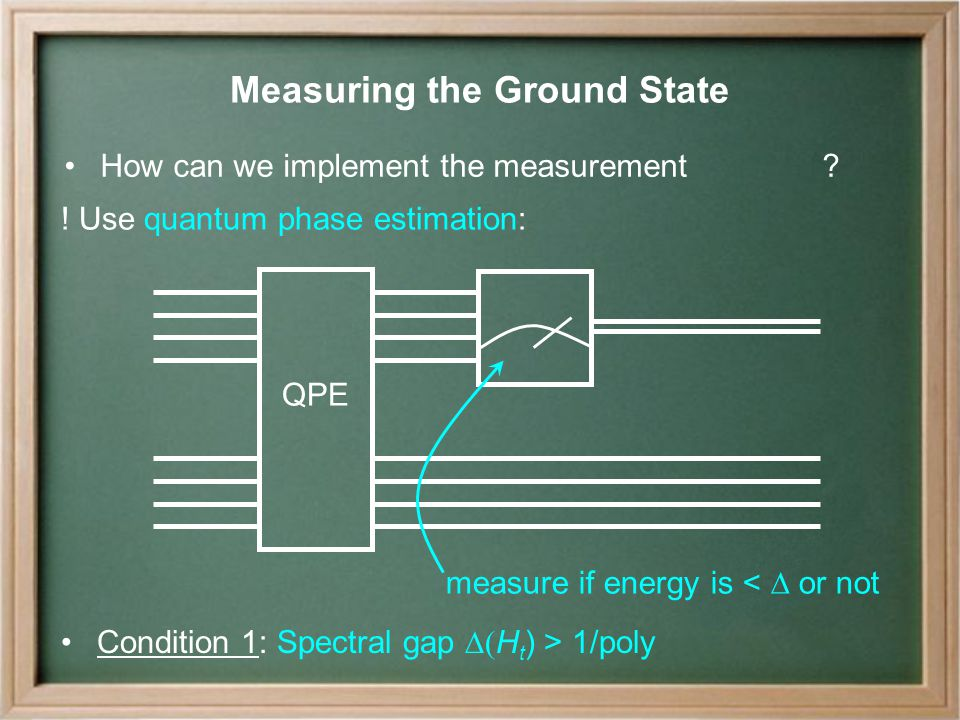 Measuring the Ground State measure if energy is <  or not Condition 1: Spectral gap  H t ) > 1/poly How can we implement the measurement .