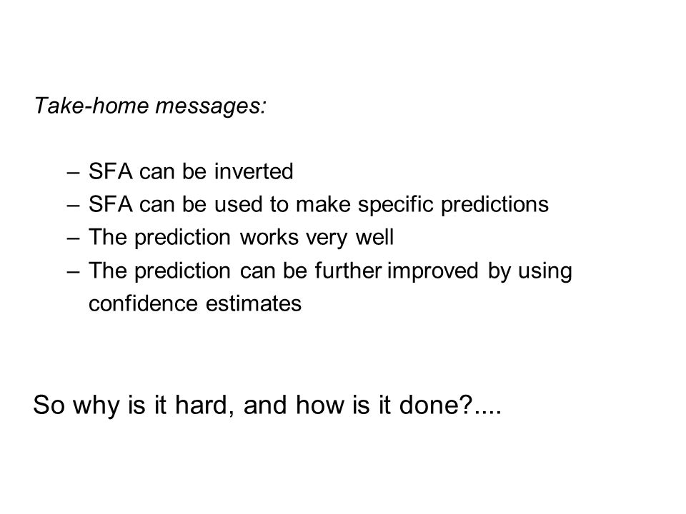 Take-home messages: –SFA can be inverted –SFA can be used to make specific predictions –The prediction works very well –The prediction can be further improved by using confidence estimates So why is it hard, and how is it done ....