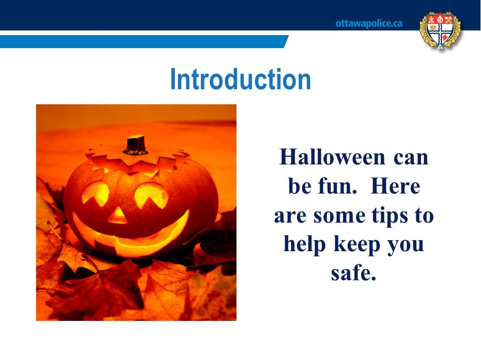 Introduction Halloween can be fun. Here are some tips to help keep you safe.