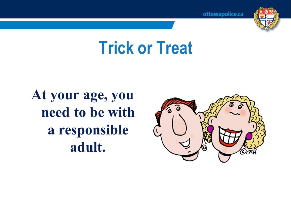 Trick or Treat At your age, you need to be with a responsible adult.