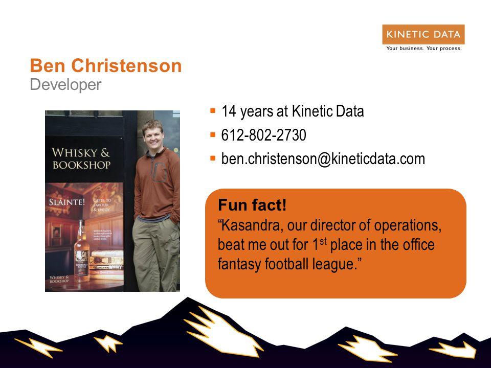  14 years at Kinetic Data  612-802-2730  ben.christenson@kineticdata.com Ben Christenson Developer Fun fact.