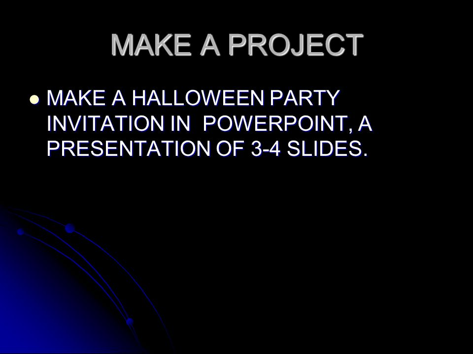 MAKE A PROJECT MAKE A HALLOWEEN PARTY INVITATION IN POWERPOINT, A PRESENTATION OF 3-4 SLIDES.