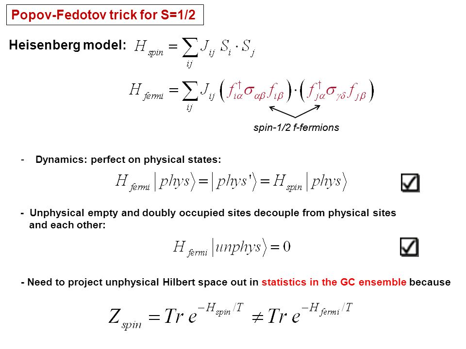 Popov-Fedotov trick for S=1/2 Heisenberg model: spin-1/2 f-fermions -Dynamics: perfect on physical states: - Unphysical empty and doubly occupied sites decouple from physical sites and each other: - Need to project unphysical Hilbert space out in statistics in the GC ensemble because